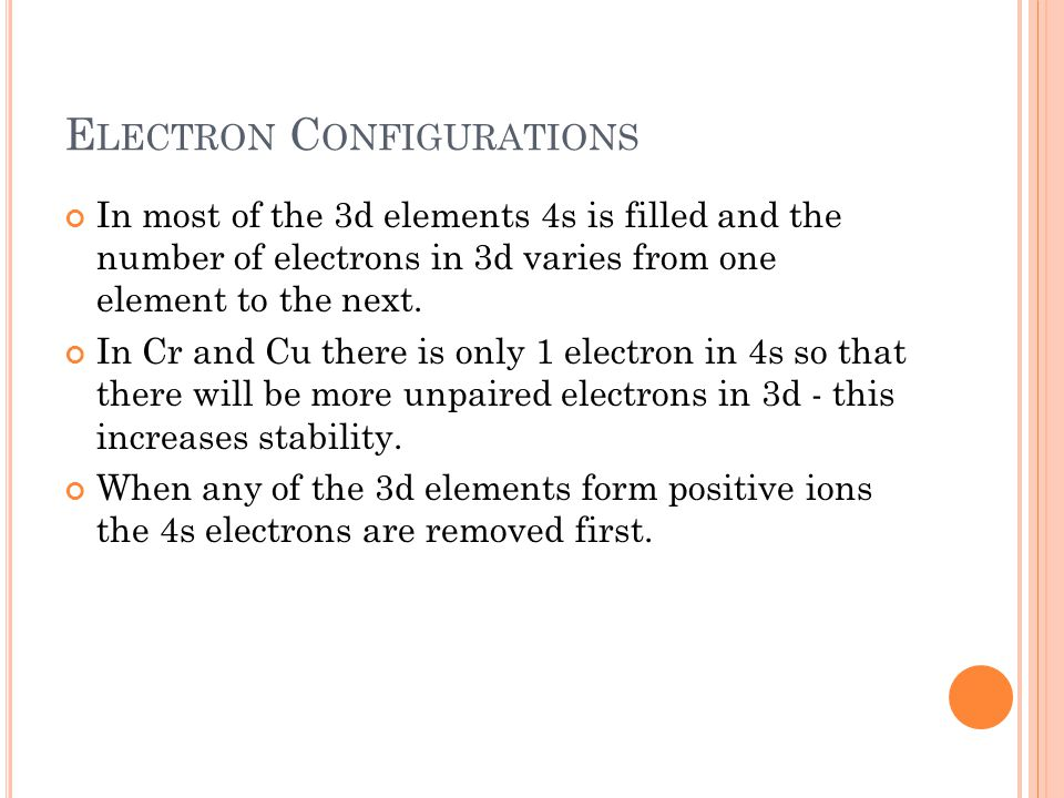 E LECTRON C ONFIGURATIONS In most of the 3d elements 4s is filled and the number of electrons in 3d varies from one element to the next. In Cr and Cu