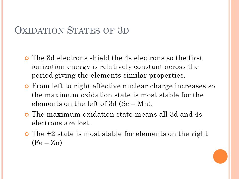 O XIDATION S TATES OF 3 D The 3d electrons shield the 4s electrons so the first ionization energy is relatively constant across the period giving the