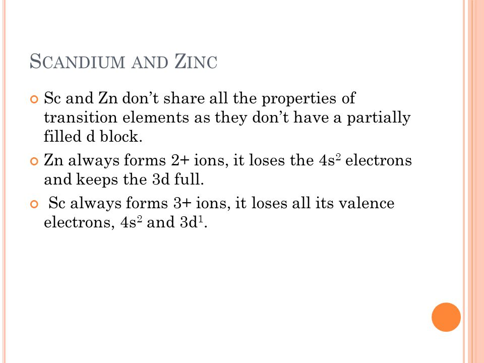S CANDIUM AND Z INC Sc and Zn don't share all the properties of transition elements as they don't have a partially filled d block. Zn always forms 2+