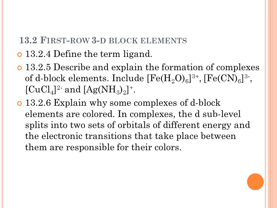 13.2 F IRST - ROW 3- D BLOCK ELEMENTS 13.2.4 Define the term ligand. 13.2.5 Describe and explain the formation of complexes of d-block elements. Inclu