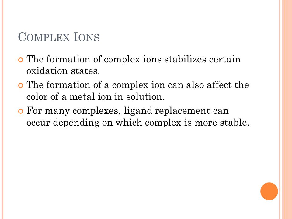 C OMPLEX I ONS The formation of complex ions stabilizes certain oxidation states. The formation of a complex ion can also affect the color of a metal