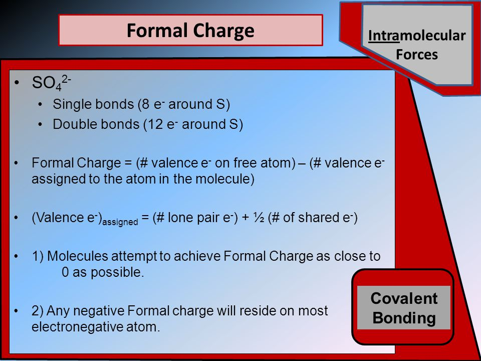 SO 4 2- Single bonds (8 e - around S) Double bonds (12 e - around S) Formal Charge = (# valence e - on free atom) – (# valence e - assigned to the atom in the molecule) (Valence e - ) assigned = (# lone pair e - ) + ½ (# of shared e - ) 1) Molecules attempt to achieve Formal Charge as close to 0 as possible.