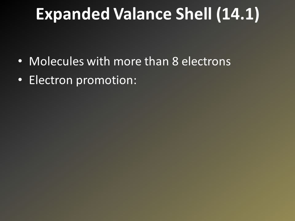 Expanded Valance Shell (14.1) Molecules with more than 8 electrons Electron promotion: