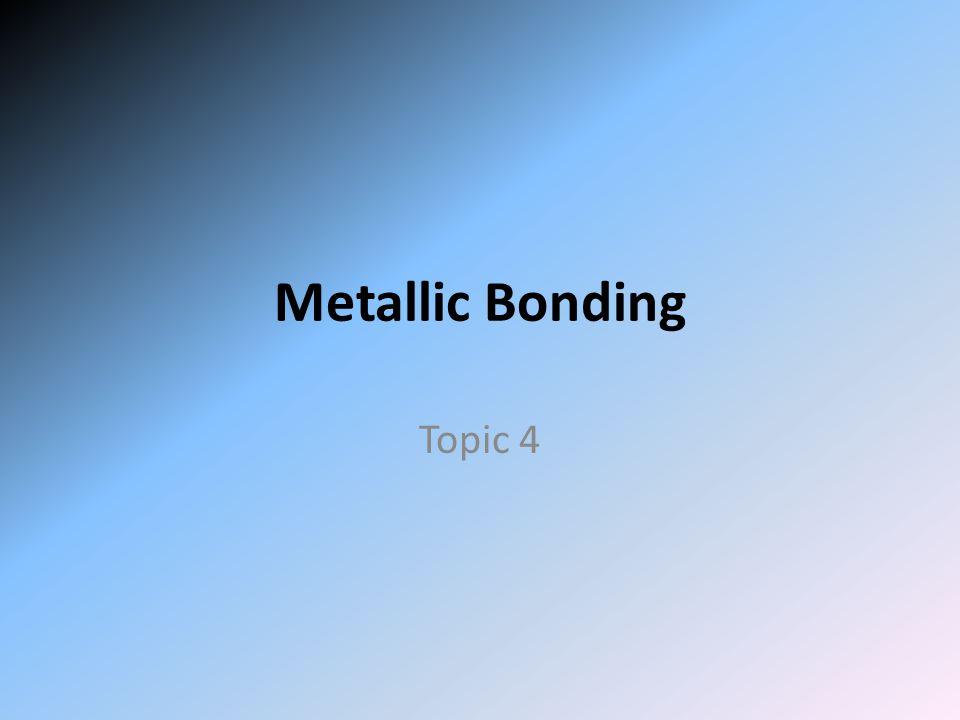 Metallic Bonding Topic 4