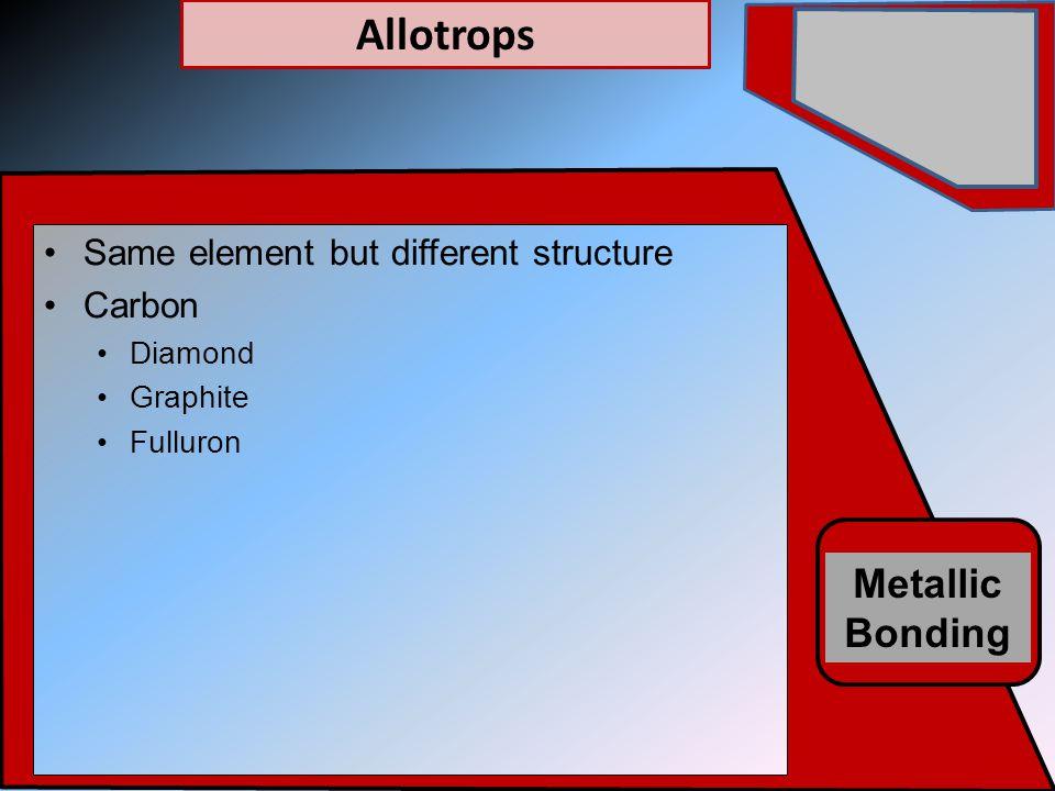 Metallic Bonding Same element but different structure Carbon Diamond Graphite Fulluron Allotrops