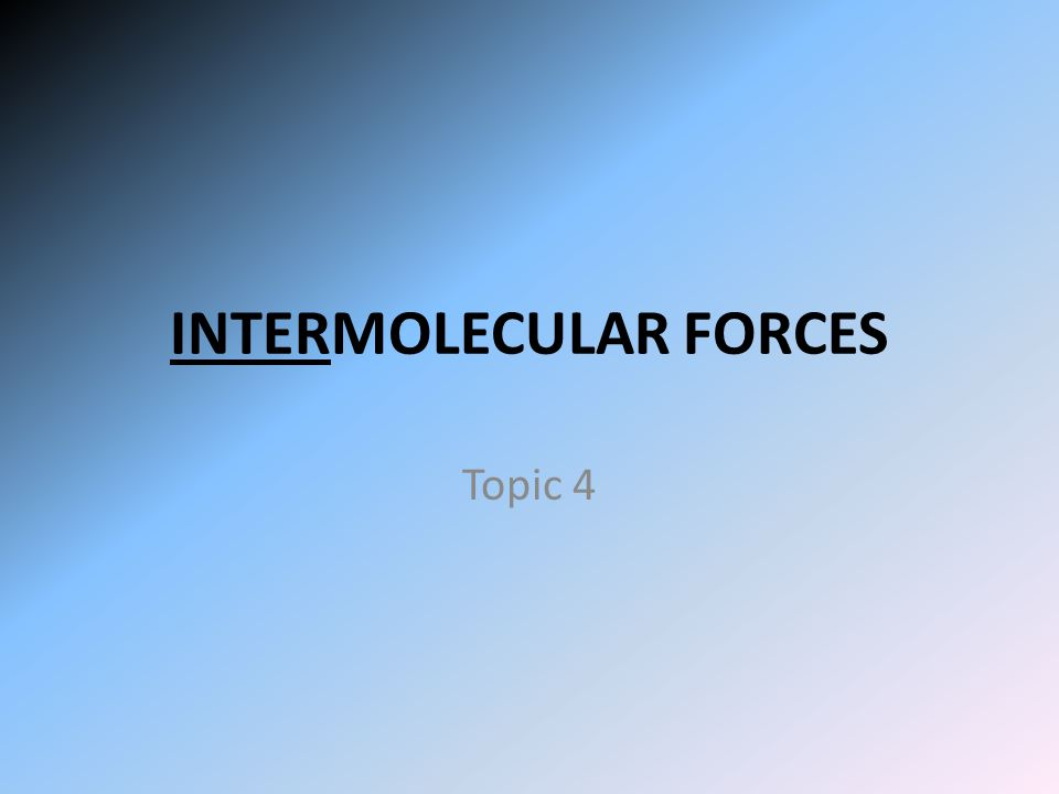 INTERMOLECULAR FORCES Topic 4