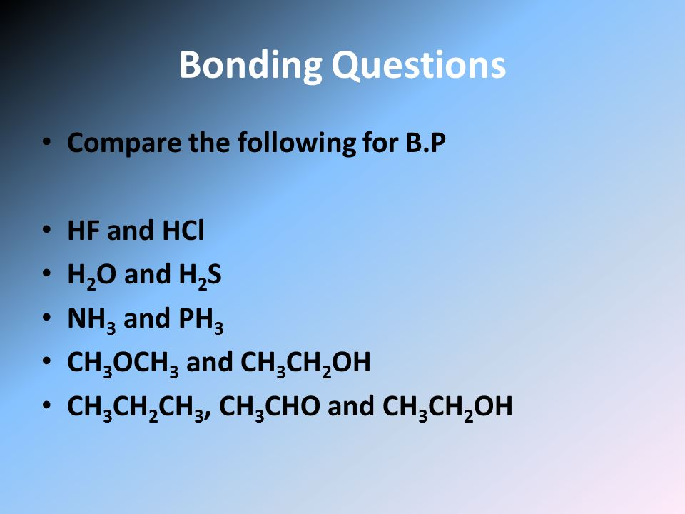 Bonding Questions Compare the following for B.P HF and HCl H 2 O and H 2 S NH 3 and PH 3 CH 3 OCH 3 and CH 3 CH 2 OH CH 3 CH 2 CH 3, CH 3 CHO and CH 3 CH 2 OH