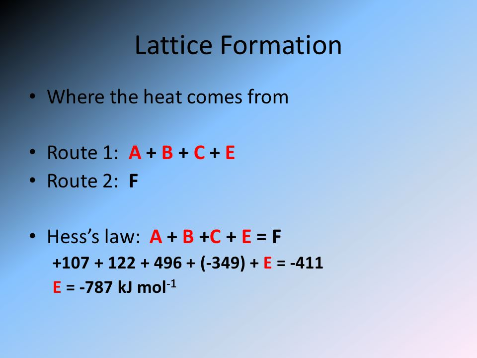 Lattice Formation Where the heat comes from Route 1: A + B + C + E Route 2: F Hess's law: A + B +C + E = F +107 + 122 + 496 + (-349) + E = -411 E = -787 kJ mol -1