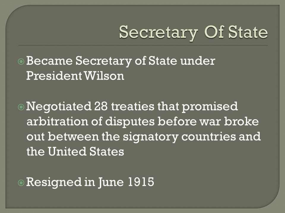  Became Secretary of State under President Wilson  Negotiated 28 treaties that promised arbitration of disputes before war broke out between the signatory countries and the United States  Resigned in June 1915