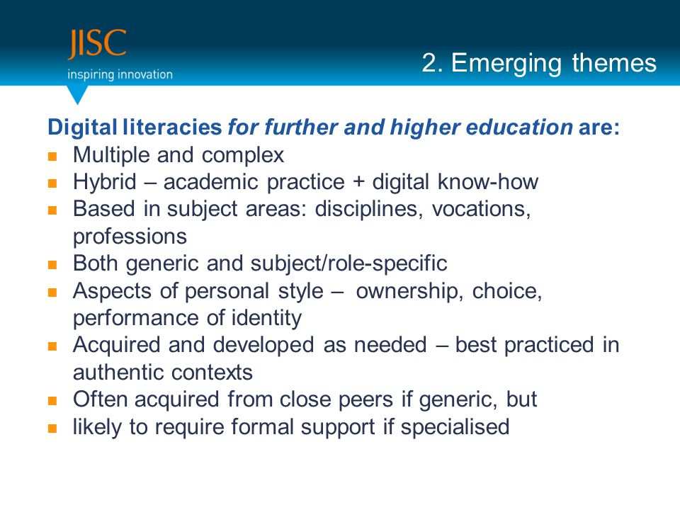 2. Emerging themes Digital literacies for further and higher education are: Multiple and complex Hybrid – academic practice + digital know-how Based i