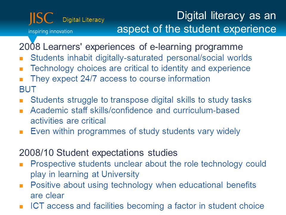 2008 Learners experiences of e-learning programme Students inhabit digitally-saturated personal/social worlds Technology choices are critical to identity and experience They expect 24/7 access to course information BUT Students struggle to transpose digital skills to study tasks Academic staff skills/confidence and curriculum-based activities are critical Even within programmes of study students vary widely 2008/10 Student expectations studies Prospective students unclear about the role technology could play in learning at University Positive about using technology when educational benefits are clear ICT access and facilities becoming a factor in student choice Digital literacy as an aspect of the student experience Digital Literacy