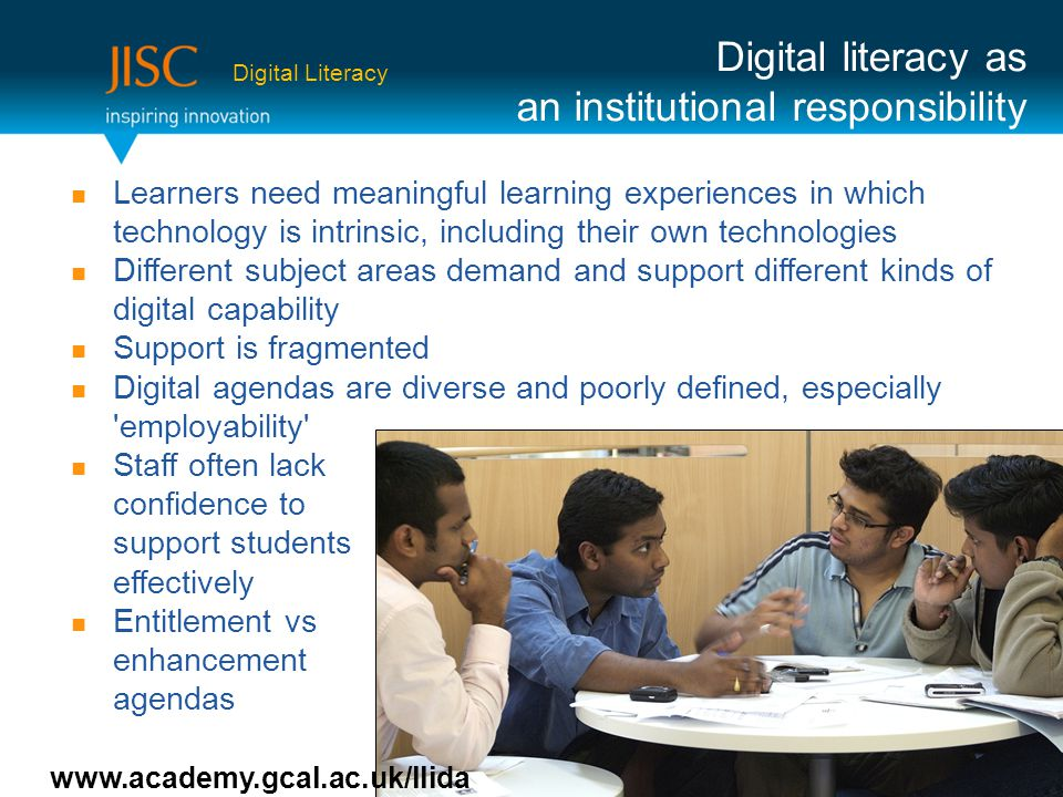 Learners need meaningful learning experiences in which technology is intrinsic, including their own technologies Different subject areas demand and support different kinds of digital capability Support is fragmented Digital agendas are diverse and poorly defined, especially employability Staff often lack confidence to support students effectively Entitlement vs enhancement agendas Digital literacy as an institutional responsibility www.academy.gcal.ac.uk/llida Digital Literacy