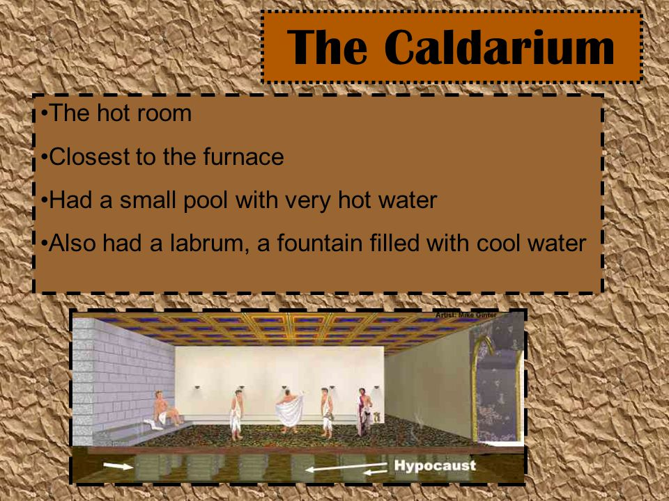 The Caldarium The hot room Closest to the furnace Had a small pool with very hot water Also had a labrum, a fountain filled with cool water