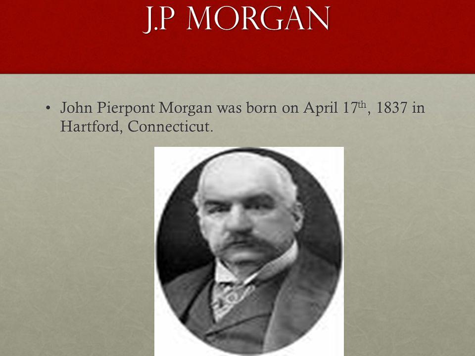 J.P Morgan John Pierpont Morgan was born on April 17 th, 1837 in Hartford, Connecticut.John Pierpont Morgan was born on April 17 th, 1837 in Hartford,