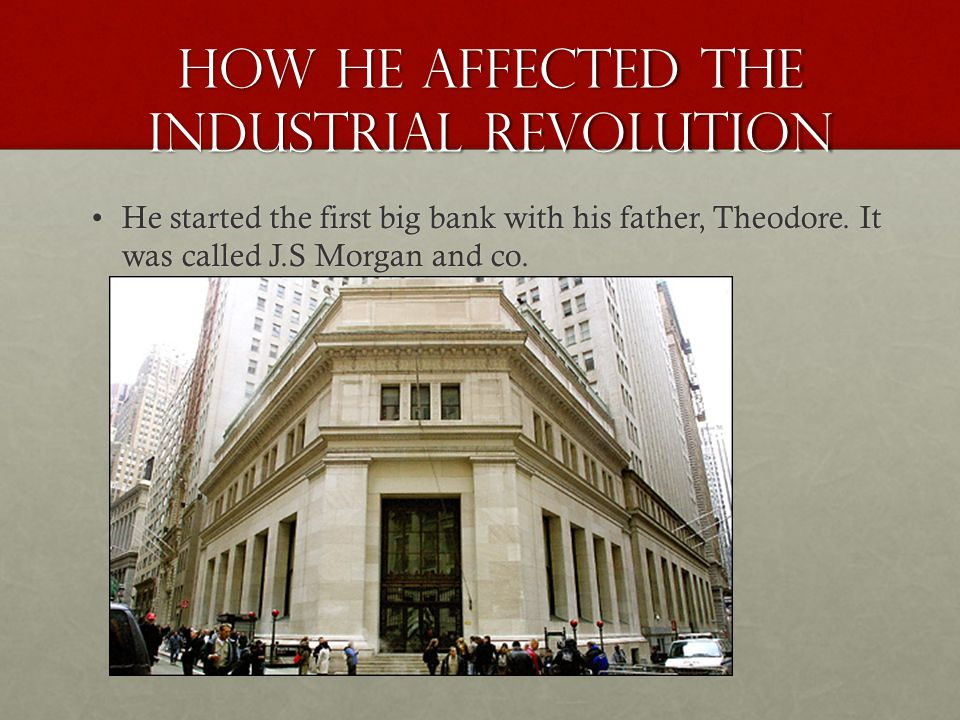 How he affected the Industrial Revolution He started the first big bank with his father, Theodore.