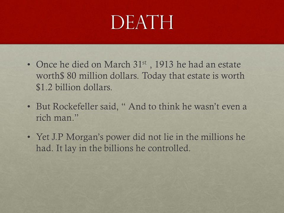 Death Once he died on March 31 st, 1913 he had an estate worth$ 80 million dollars.