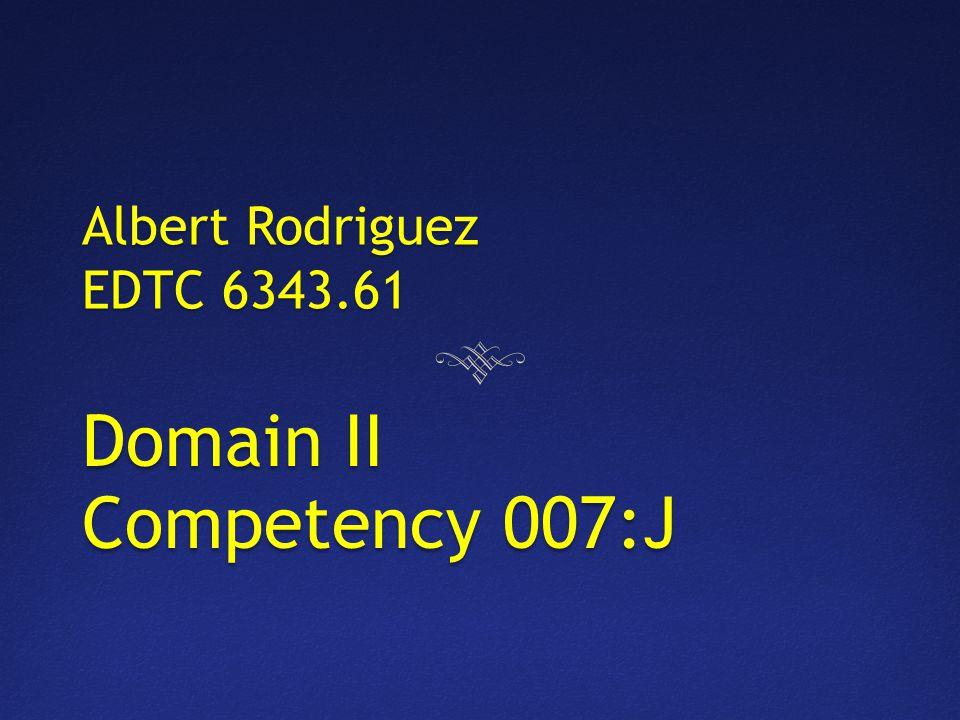 Albert Rodriguez EDTC 6343.61 Domain II Competency 007:J