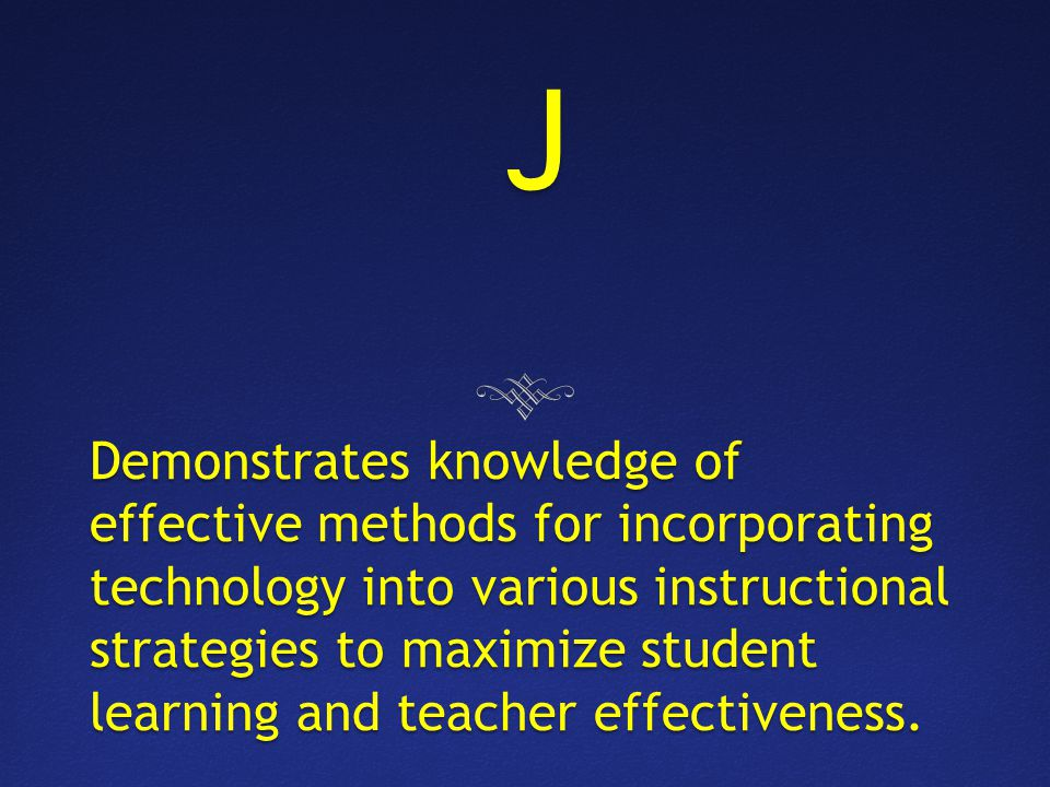 J Demonstrates knowledge of effective methods for incorporating technology into various instructional strategies to maximize student learning and teacher effectiveness.