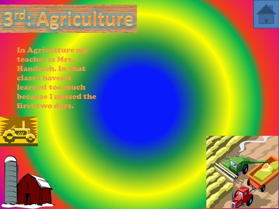 In Agriculture my teacher is Mrs. Handrich.