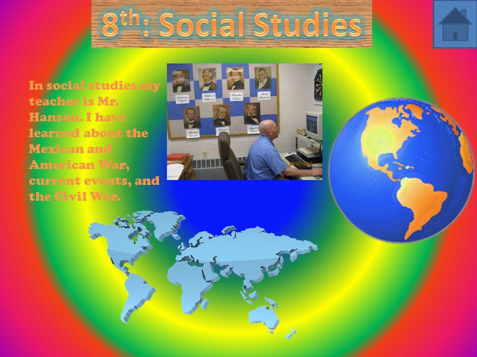 In social studies my teacher is Mr. Hanson.