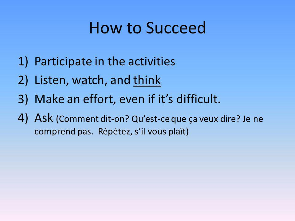 How to Succeed 1)Participate in the activities 2)Listen, watch, and think 3)Make an effort, even if it's difficult.