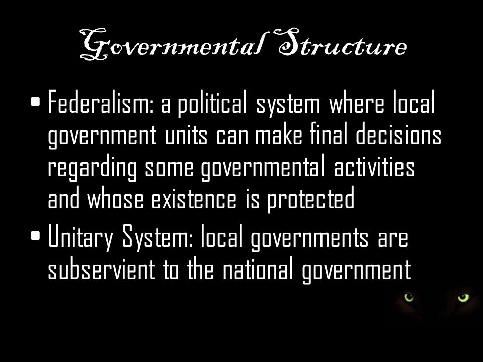 Governmental Structure Federalism: a political system where local government units can make final decisions regarding some governmental activities and