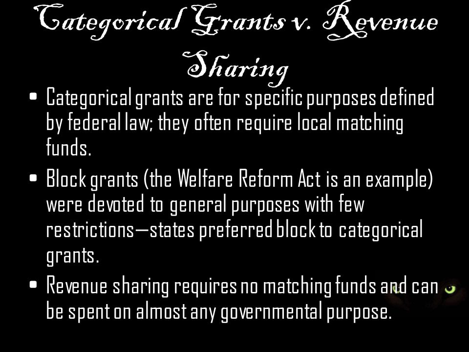 Categorical Grants v. Revenue Sharing Categorical grants are for specific purposes defined by federal law; they often require local matching funds. Bl