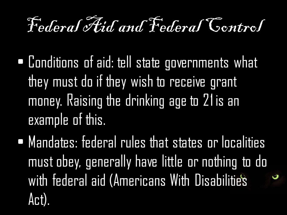 Federal Aid and Federal Control Conditions of aid: tell state governments what they must do if they wish to receive grant money. Raising the drinking