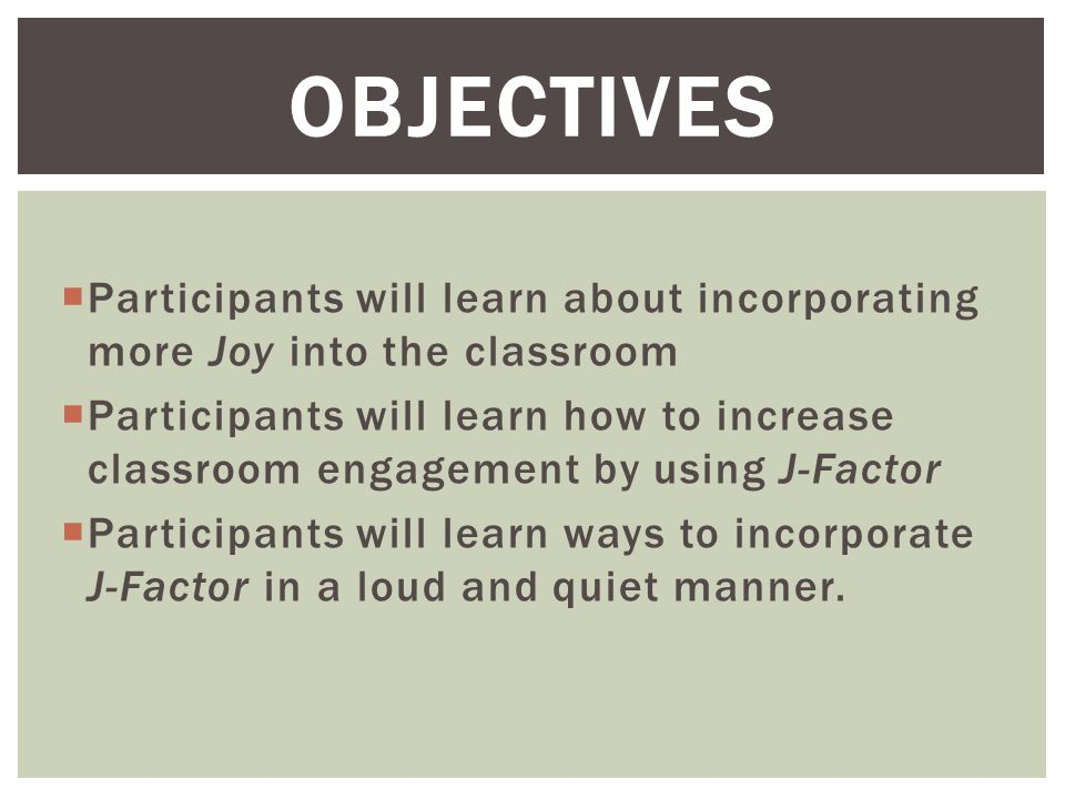  Participants will learn about incorporating more Joy into the classroom  Participants will learn how to increase classroom engagement by using J-Factor  Participants will learn ways to incorporate J-Factor in a loud and quiet manner.