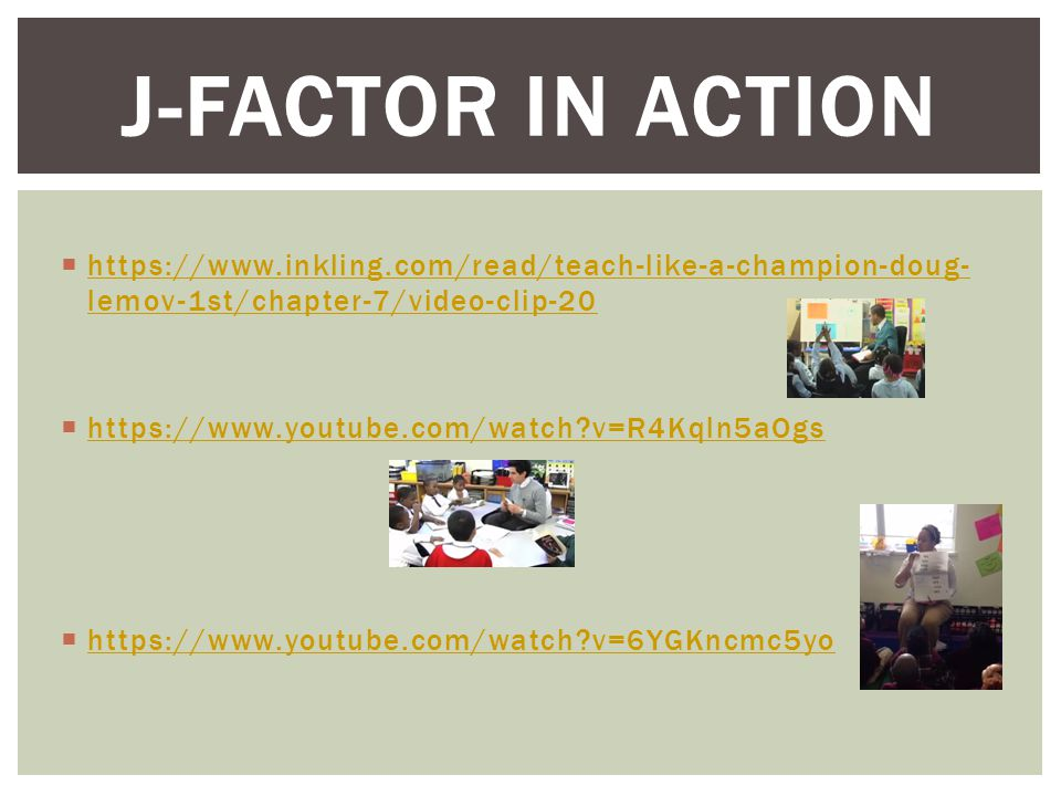 J-FACTOR IN ACTION  https://www.inkling.com/read/teach-like-a-champion-doug- lemov-1st/chapter-7/video-clip-20 https://www.inkling.com/read/teach-like-a-champion-doug- lemov-1st/chapter-7/video-clip-20  https://www.youtube.com/watch v=R4Kqln5aOgs https://www.youtube.com/watch v=R4Kqln5aOgs  https://www.youtube.com/watch v=6YGKncmc5yo https://www.youtube.com/watch v=6YGKncmc5yo
