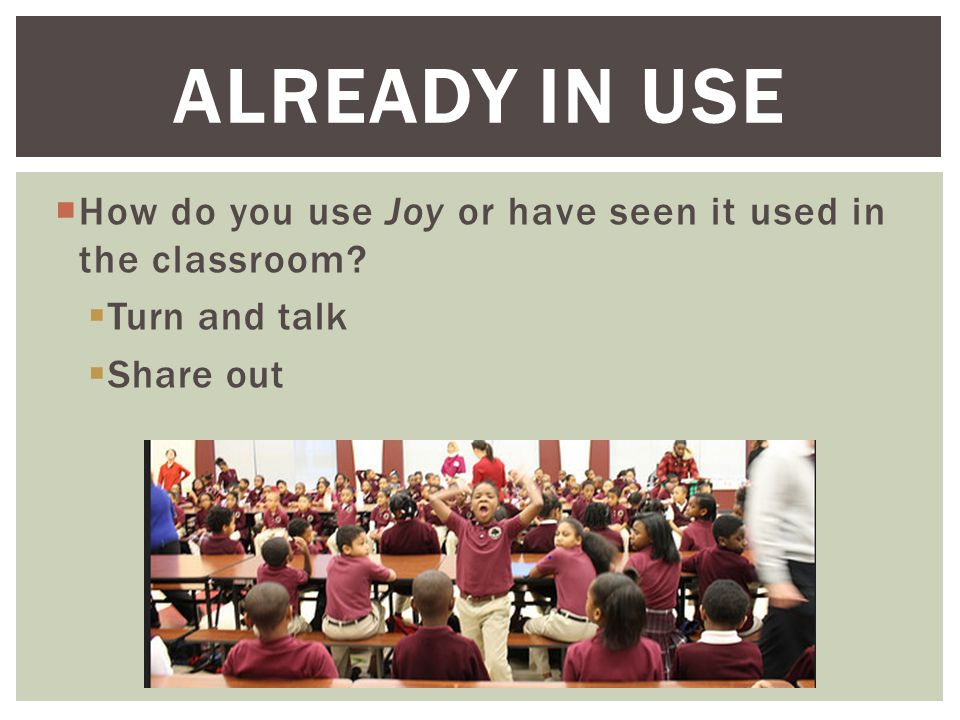  How do you use Joy or have seen it used in the classroom.