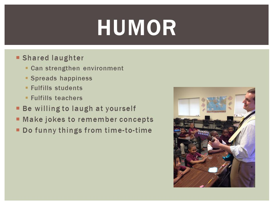 Shared laughter  Can strengthen environment  Spreads happiness  Fulfills students  Fulfills teachers  Be willing to laugh at yourself  Make jokes to remember concepts  Do funny things from time-to-time HUMOR