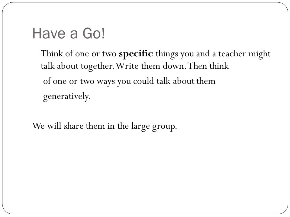 Have a Go! Think of one or two specific things you and a teacher might talk about together. Write them down. Then think of one or two ways you could t