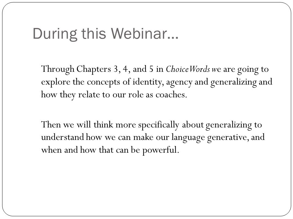 During this Webinar… Through Chapters 3, 4, and 5 in Choice Words we are going to explore the concepts of identity, agency and generalizing and how th