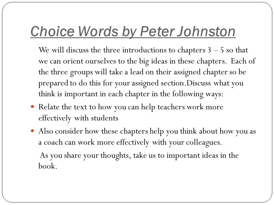 Choice Words In these three chapters Peter Johnston gives us questions and statements we might use to empower students and expand thinking.