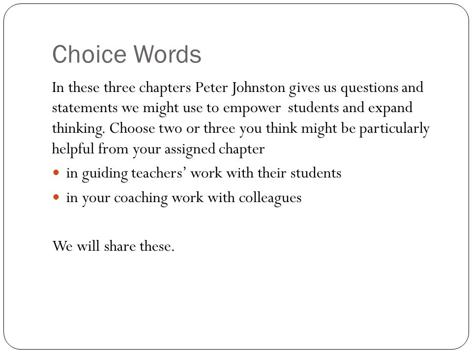 Choice Words In these three chapters Peter Johnston gives us questions and statements we might use to empower students and expand thinking. Choose two