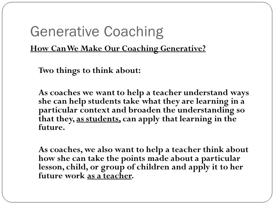 Generative Coaching How Can We Make Our Coaching Generative? Two things to think about: As coaches we want to help a teacher understand ways she can h