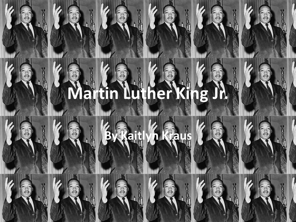 Martin Luther King Jr. By Kaitlyn Kraus