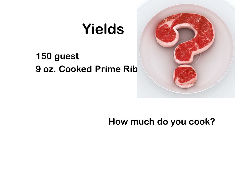 Yields 150 guest 9 oz. Cooked Prime Rib How much do you cook