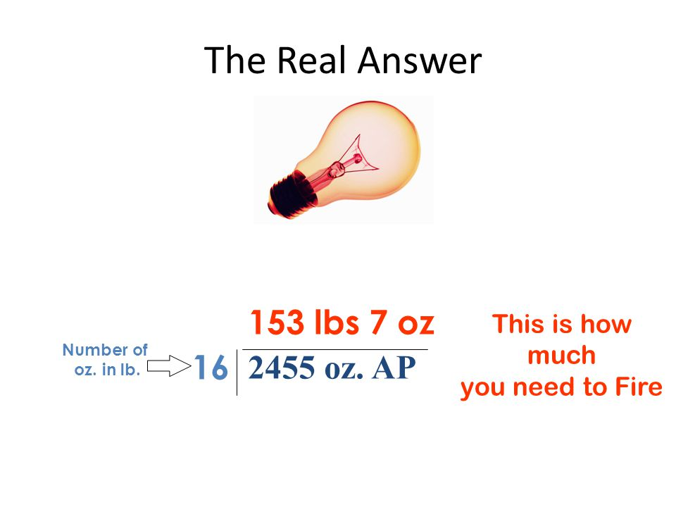 The Real Answer 2455 oz. AP 16 153 lbs 7 oz Number of oz. in lb. This is how much you need to Fire