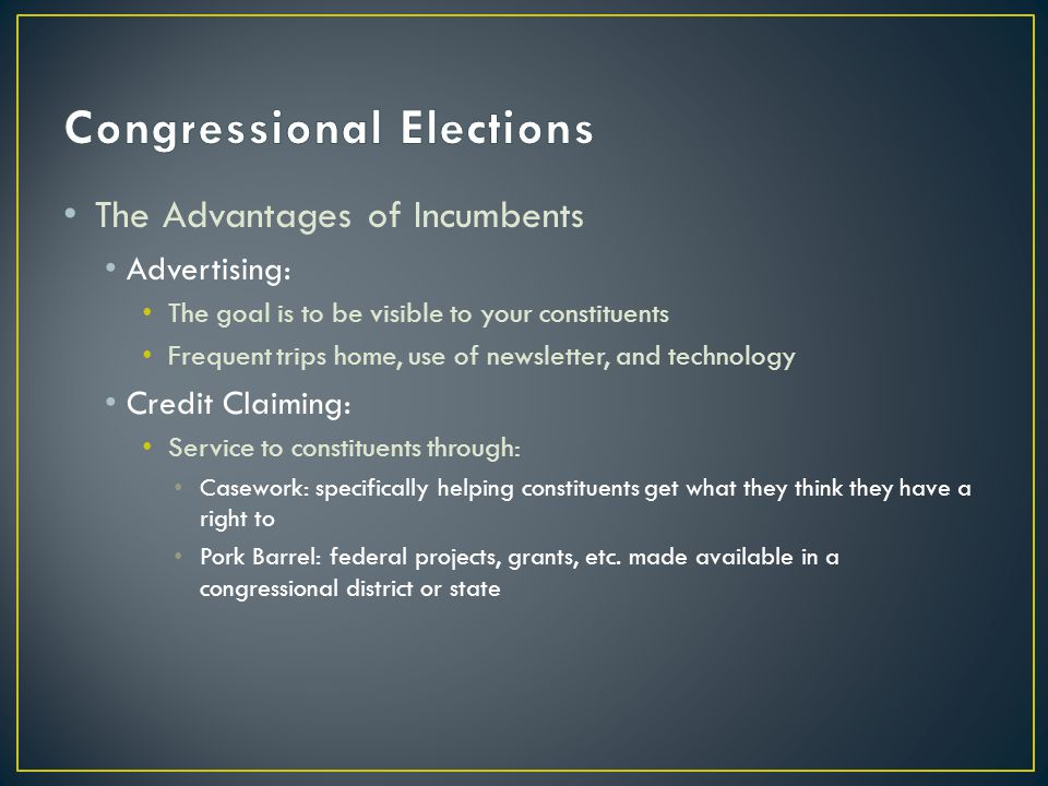 The Advantages of Incumbents Advertising: The goal is to be visible to your constituents Frequent trips home, use of newsletter, and technology Credit Claiming: Service to constituents through: Casework: specifically helping constituents get what they think they have a right to Pork Barrel: federal projects, grants, etc.