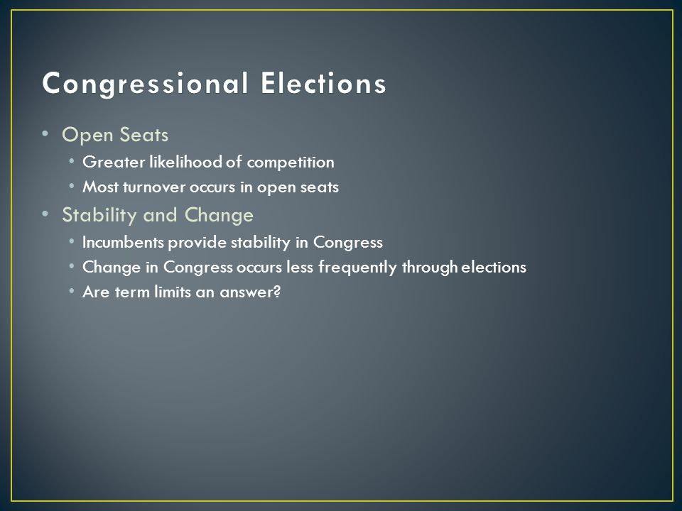 Open Seats Greater likelihood of competition Most turnover occurs in open seats Stability and Change Incumbents provide stability in Congress Change in Congress occurs less frequently through elections Are term limits an answer