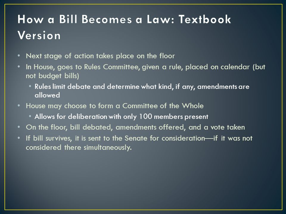 Next stage of action takes place on the floor In House, goes to Rules Committee, given a rule, placed on calendar (but not budget bills) Rules limit debate and determine what kind, if any, amendments are allowed House may choose to form a Committee of the Whole Allows for deliberation with only 100 members present On the floor, bill debated, amendments offered, and a vote taken If bill survives, it is sent to the Senate for consideration—if it was not considered there simultaneously.