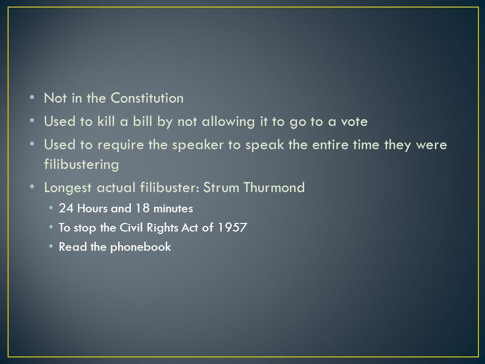Not in the Constitution Used to kill a bill by not allowing it to go to a vote Used to require the speaker to speak the entire time they were filibustering Longest actual filibuster: Strum Thurmond 24 Hours and 18 minutes To stop the Civil Rights Act of 1957 Read the phonebook