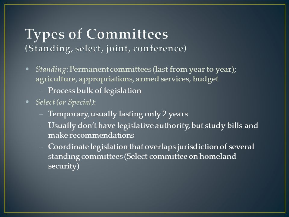 Standing: Permanent committees (last from year to year); agriculture, appropriations, armed services, budget –Process bulk of legislation Select (or Special): –Temporary, usually lasting only 2 years –Usually don't have legislative authority, but study bills and make recommendations –Coordinate legislation that overlaps jurisdiction of several standing committees (Select committee on homeland security)