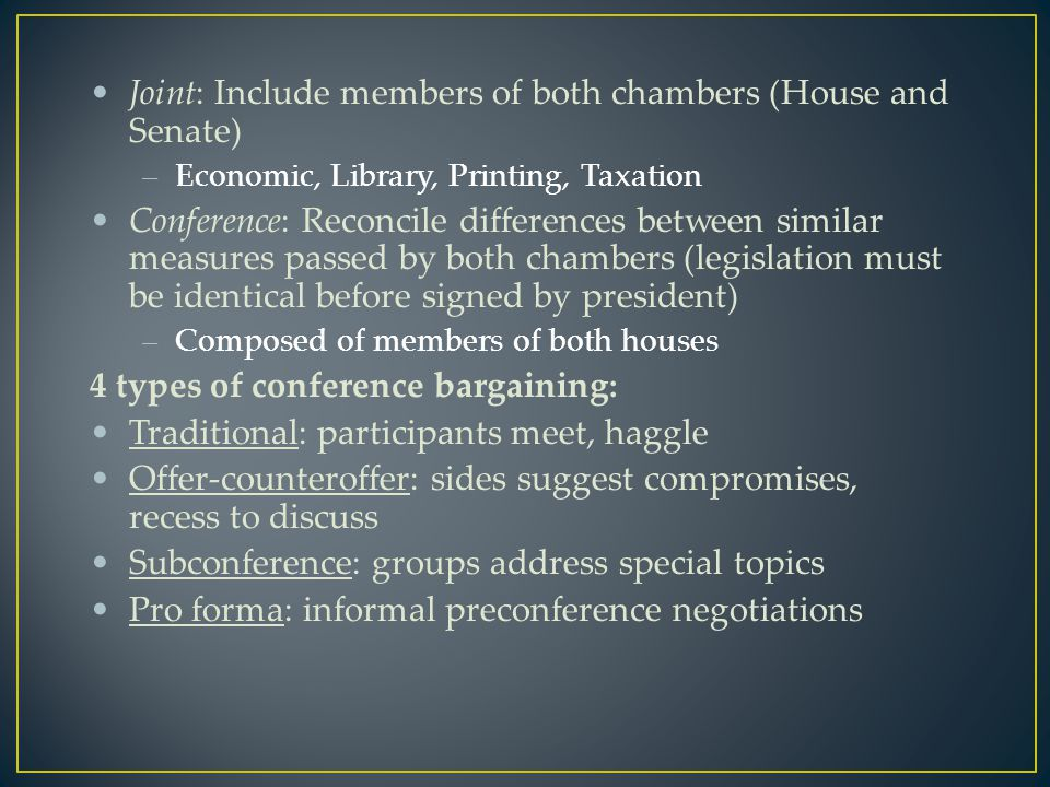 Joint: Include members of both chambers (House and Senate) –Economic, Library, Printing, Taxation Conference: Reconcile differences between similar measures passed by both chambers (legislation must be identical before signed by president) –Composed of members of both houses 4 types of conference bargaining: Traditional: participants meet, haggle Offer-counteroffer: sides suggest compromises, recess to discuss Subconference: groups address special topics Pro forma: informal preconference negotiations
