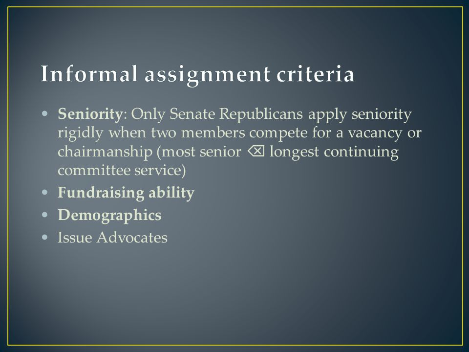 Seniority: Only Senate Republicans apply seniority rigidly when two members compete for a vacancy or chairmanship (most senior  longest continuing committee service) Fundraising ability Demographics Issue Advocates