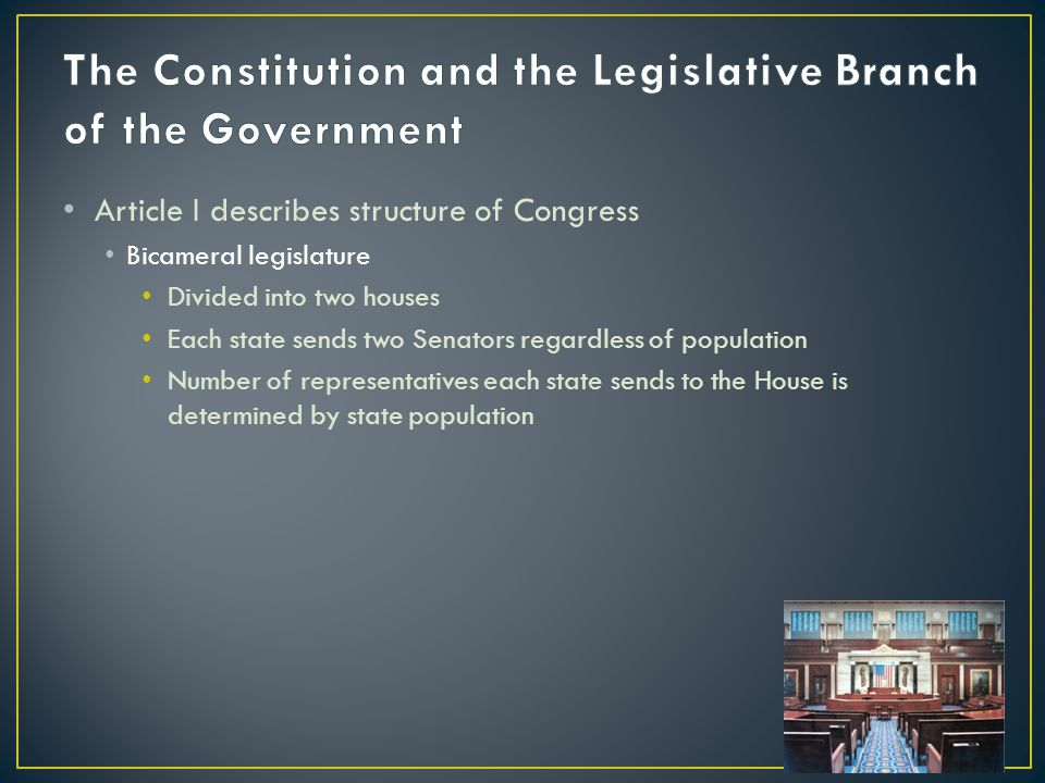 Article I describes structure of Congress Bicameral legislature Divided into two houses Each state sends two Senators regardless of population Number of representatives each state sends to the House is determined by state population