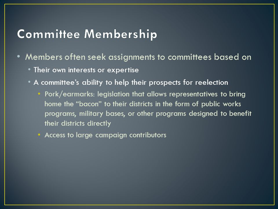 Members often seek assignments to committees based on Their own interests or expertise A committee's ability to help their prospects for reelection Pork/earmarks: legislation that allows representatives to bring home the bacon to their districts in the form of public works programs, military bases, or other programs designed to benefit their districts directly Access to large campaign contributors
