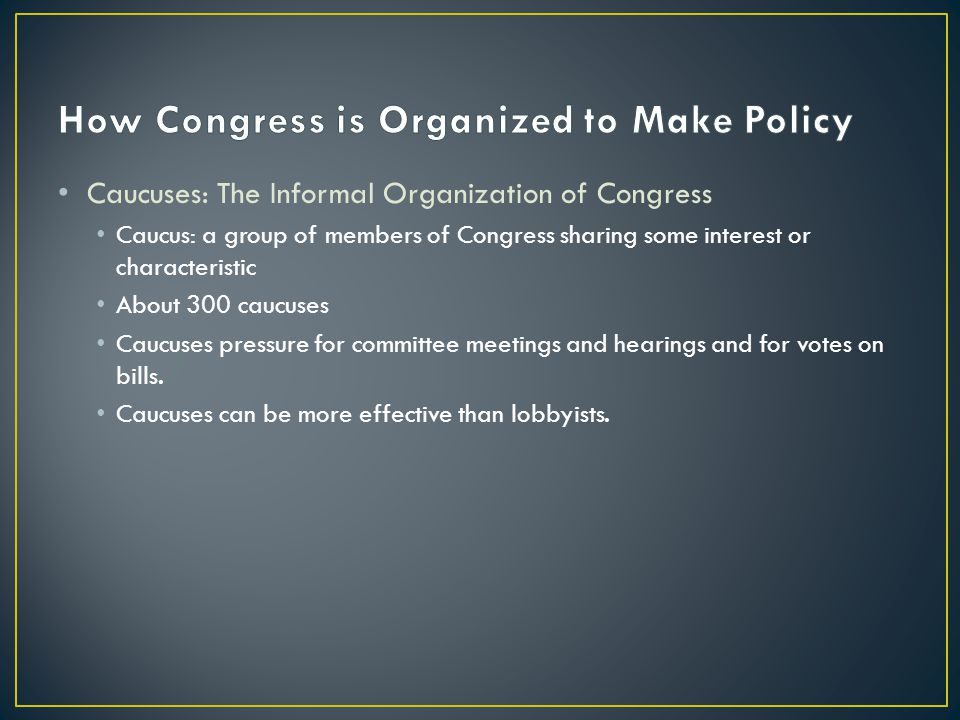 Caucuses: The Informal Organization of Congress Caucus: a group of members of Congress sharing some interest or characteristic About 300 caucuses Caucuses pressure for committee meetings and hearings and for votes on bills.